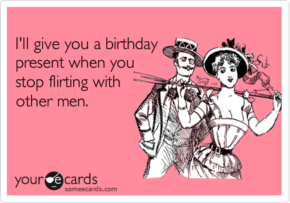 I'll give you a birthdaypresent when youstop flirting withother men.