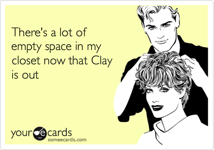 There's a lot of empty space in my closet now that Clay is out