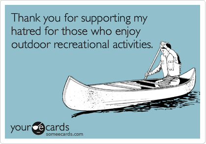 Thank you for supporting my hatred for those who enjoy outdoor recreational activities.