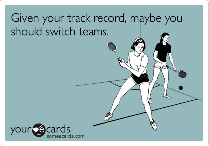 Given your track record, maybe you should switch teams.