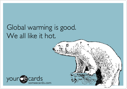 Global warming is good. 