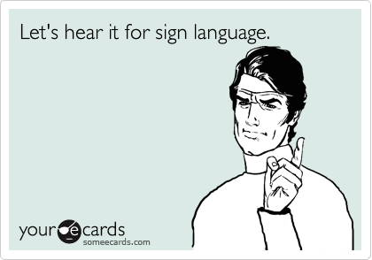 Let's hear it for sign language.