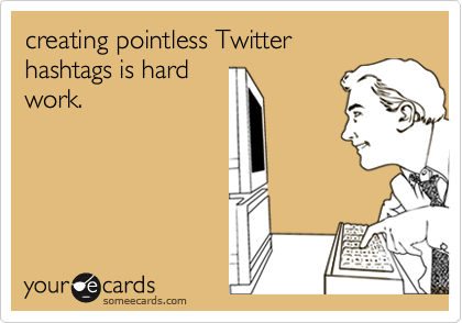 creating pointless Twitter hashtags is hardwork.