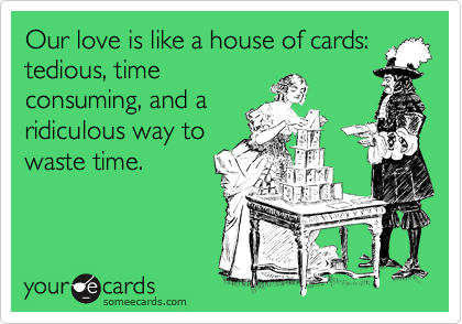 Our love is like a house of cards: