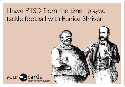 I have PTSD from the time I played tackle football with Eunice Shriver.