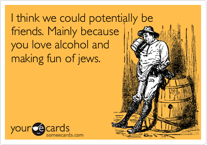 I think we could potentially be friends. Mainly becauseyou love alcohol andmaking fun of jews.