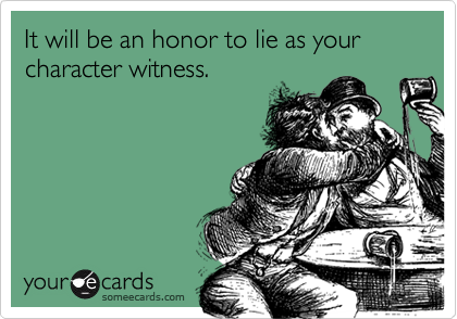 It will be an honor to lie as your character witness.