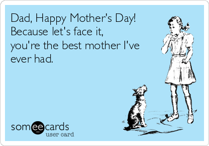 Dad, Happy Mother's Day! Because let's face it, you're the best mother I've ever had.