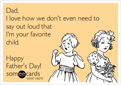 Dad, I love how we don't even need to say out loud that I'm your favorite child.  Happy Father's Day!