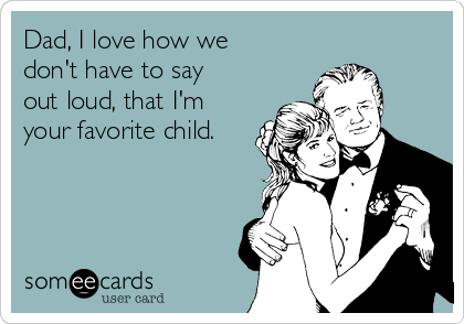 Dad, I love how we don't have to say out loud, that I'm your favorite child.