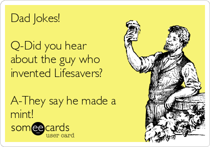 Dad Jokes!  Q-Did you hear about the guy who invented Lifesavers?  A-They say he made a mint!