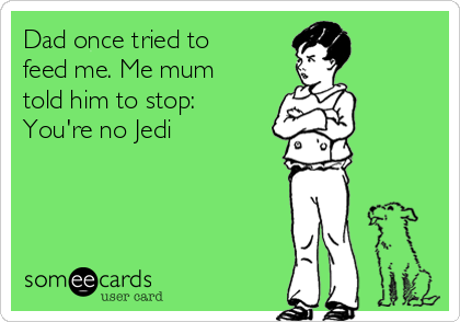 Dad once tried to  feed me. Me mum told him to stop: You're no Jedi