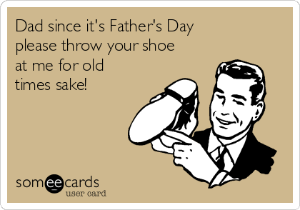 Dad since it's Father's Day please throw your shoe at me for old times sake!
