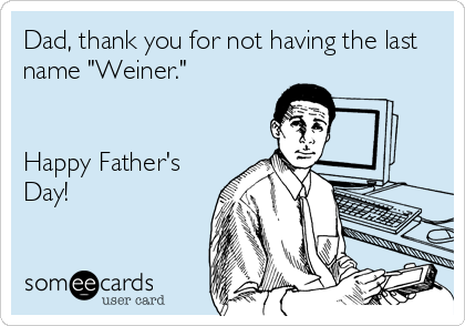 "Dad, thank you for not having the last name ""Weiner.""   Happy Father's Day!"