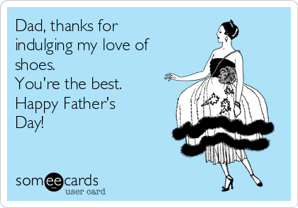 Dad, thanks for indulging my love of shoes.  You're the best. Happy Father's Day!