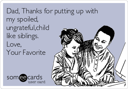 Dad, Thanks for putting up with my spoiled, ungrateful,child like siblings.  Love, Your Favorite