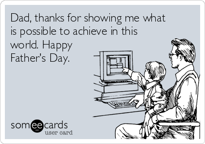 Dad, thanks for showing me what is possible to achieve in this world. Happy Father's Day.