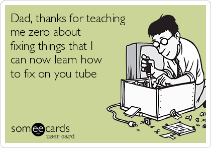 Dad, thanks for teaching me zero about fixing things that I can now learn how to fix on you tube