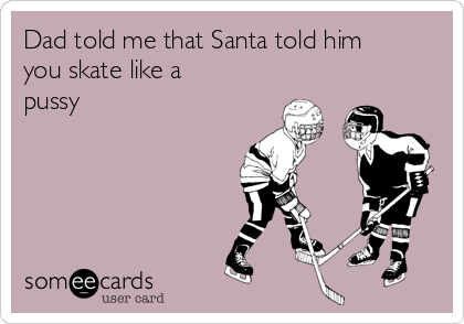 Dad told me that Santa told him you skate like a pussy