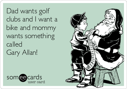 Dad wants golf clubs and I want a bike and mommy wants something called  Gary Allan!