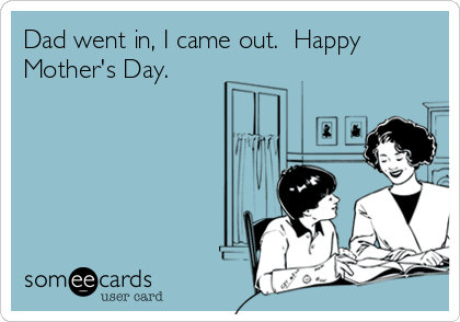 Dad went in, I came out.  Happy Mother's Day.