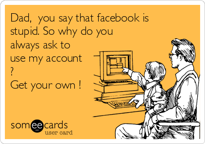 Dad,  you say that facebook is stupid. So why do you always ask to use my account ?  Get your own !