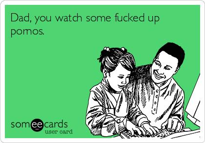 Dad, you watch some fucked up pornos.
