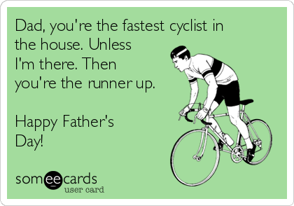 Dad, you're the fastest cyclist in the house. Unless I'm there. Then you're the runner up.  Happy Father's Day!