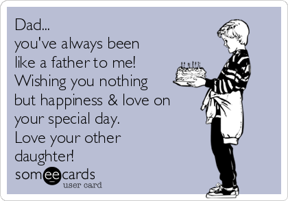 Dad... you've always been like a father to me! Wishing you nothing but happiness & love on your special day.  Love your other daughter! ♡