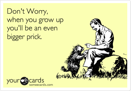 Don't Worry, when you grow up you'll be an even bigger prick.