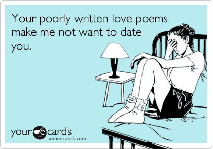 Your poorly written love poemsmake me not want to dateyou.