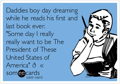 "Daddies boy day dreaming while he reads his first and last book ever.  ""Some day I really  really want to be The President of These United States of America"" ?"