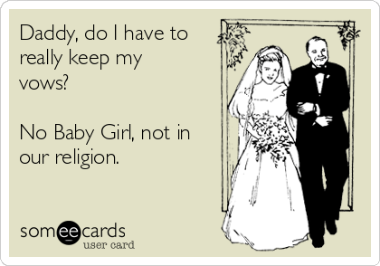 Daddy, do I have to really keep my vows?  No Baby Girl, not in our religion.