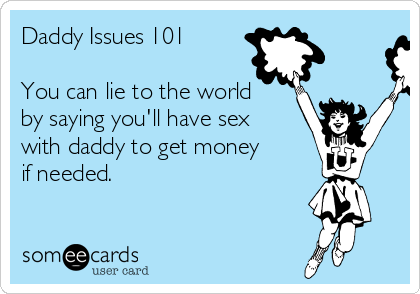 Daddy Issues 101  You can lie to the world by saying you'll have sex with daddy to get money if needed.