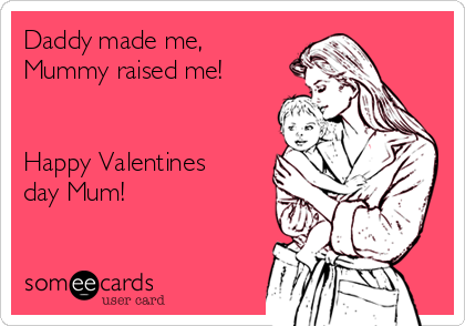 Daddy Made Me, Mummy Raised Me! Happy Valentines Day Mum!