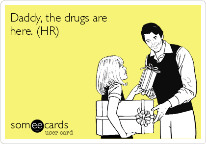 Daddy, the drugs are here. (HR)