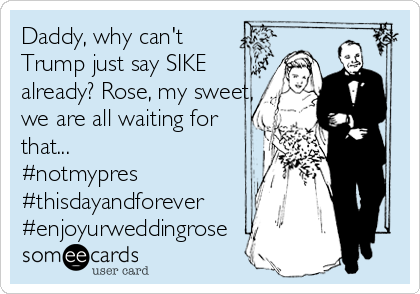 Daddy, why can't  Trump just say SIKE already? Rose, my sweet, we are all waiting for that... #notmypres #thisdayandforever #enjoyurweddingrose