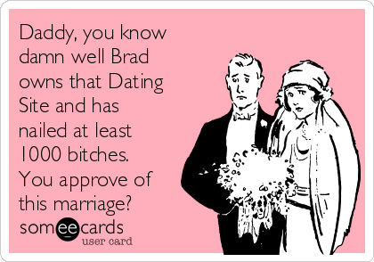 Daddy, you know damn well Brad owns that Dating Site and has nailed at least 1000 bitches. You approve of  this marriage?