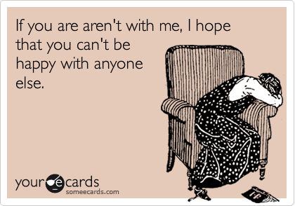 If you are aren't with me, I hope that you can't be happy with anyone else.