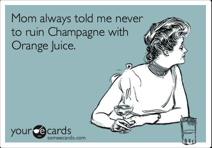 Mom always told me neverto ruin Champagne withOrange Juice.