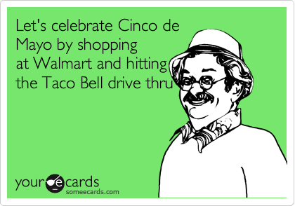Let's celebrate Cinco deMayo by shoppingat Walmart and hittingthe Taco Bell drive thru