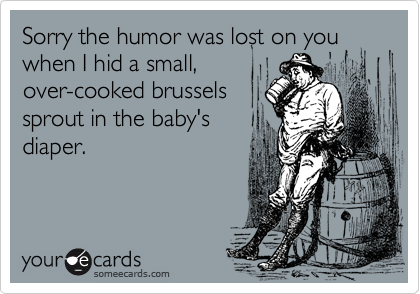 Sorry the humor was lost on you when I hid a small,over-cooked brusselssprout in the baby's diaper.