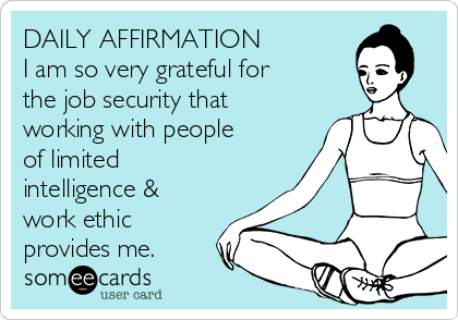 DAILY AFFIRMATION I am so very grateful for the job security that working with people of limited intelligence & work ethic provides me.
