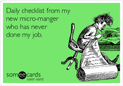 Daily checklist from my new micro-manger who has never done my job.