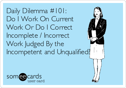 Daily Dilemma #101: Do I Work On Current Work Or Do I Correct Incomplete / Incorrect Work Judged By the Incompetent and Unqualified?