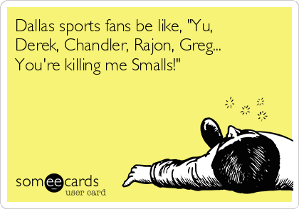 "Dallas sports fans be like, ""Yu, Derek, Chandler, Rajon, Greg... You're killing me Smalls!"""