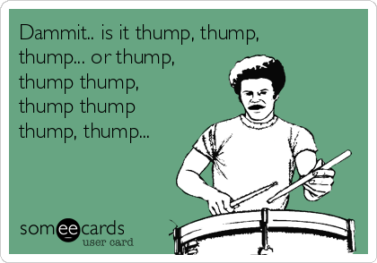 Dammit.. is it thump, thump, thump... or thump, thump thump, thump thump thump, thump...