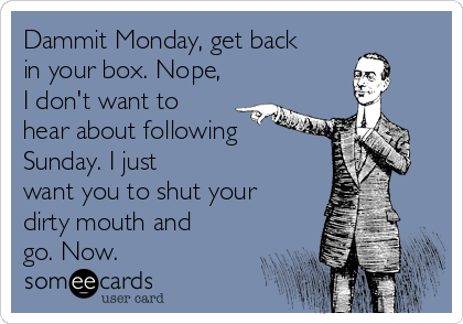 Dammit Monday, get back in your box. Nope, I don't want to hear about following Sunday. I just want you to shut your dirty mouth and go. Now.