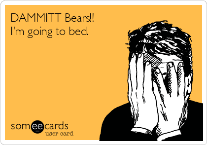 DAMMITT Bears!!  I'm going to bed.