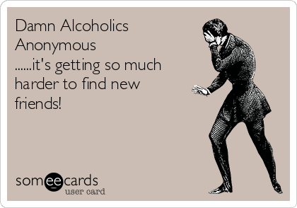 Damn Alcoholics Anonymous ......it's getting so much harder to find new friends!